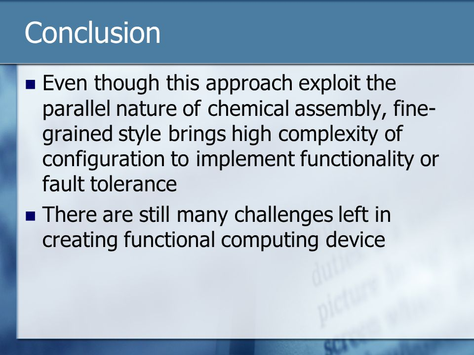 Conclusion Even though this approach exploit the parallel nature of chemical assembly, fine- grained style brings high complexity of configuration to implement functionality or fault tolerance There are still many challenges left in creating functional computing device