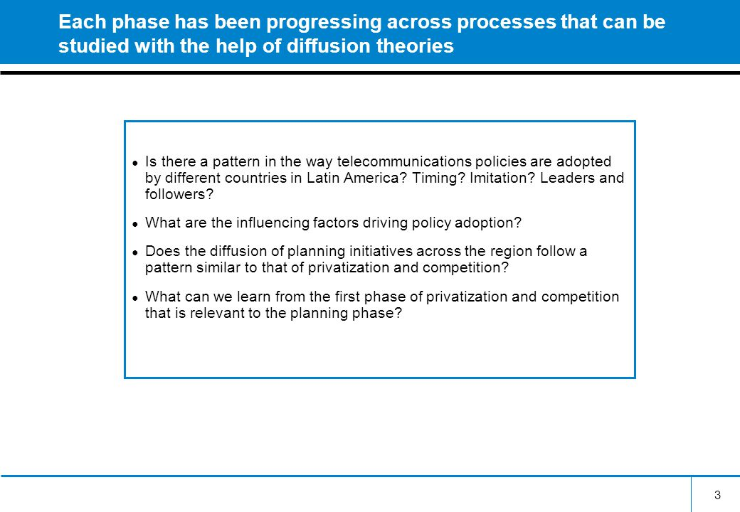3 Each phase has been progressing across processes that can be studied with the help of diffusion theories ● Is there a pattern in the way telecommunications policies are adopted by different countries in Latin America.