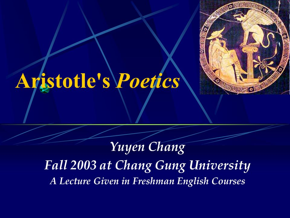 Aristotle s Poetics Yuyen Chang Fall 2003 at Chang Gung University A Lecture Given in Freshman English Courses
