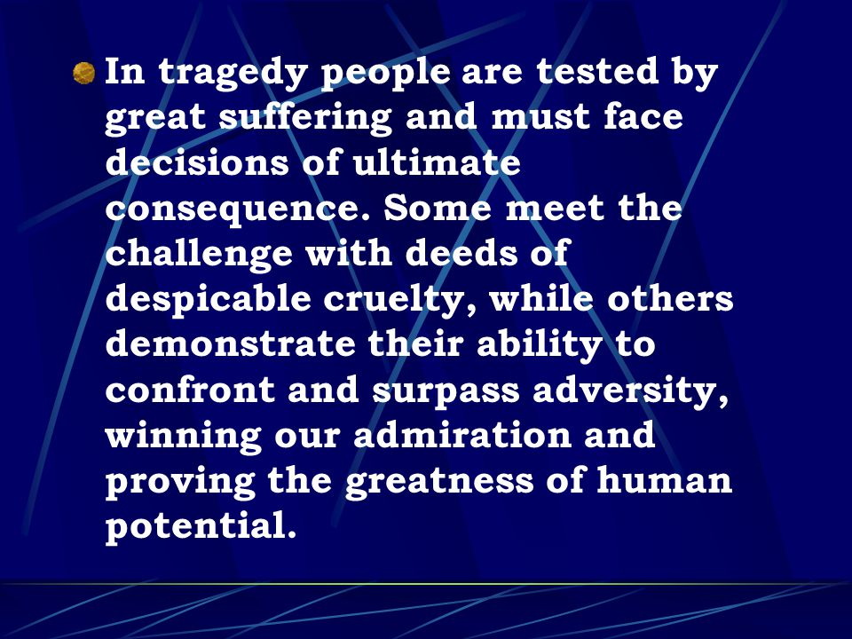 In tragedy people are tested by great suffering and must face decisions of ultimate consequence.