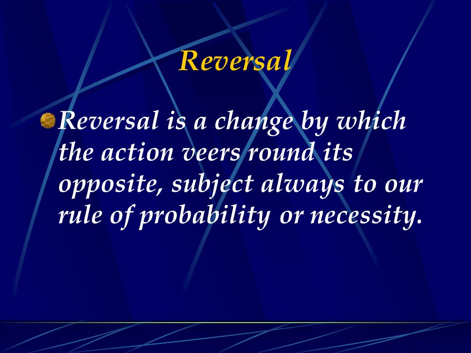 Reversal Reversal is a change by which the action veers round its opposite, subject always to our rule of probability or necessity.