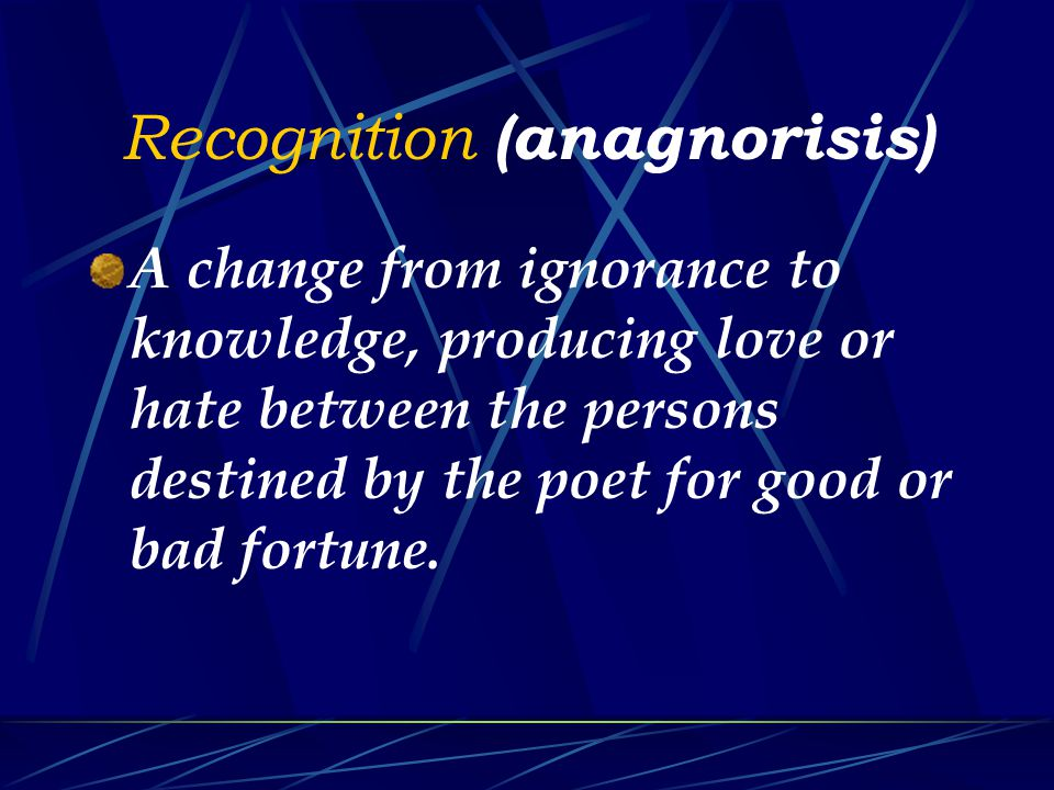 Recognition (anagnorisis) A change from ignorance to knowledge, producing love or hate between the persons destined by the poet for good or bad fortune.