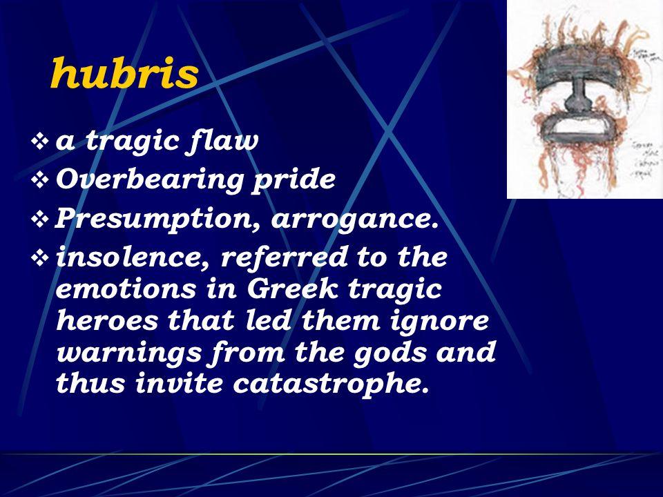 hubris  a tragic flaw  Overbearing pride  Presumption, arrogance.