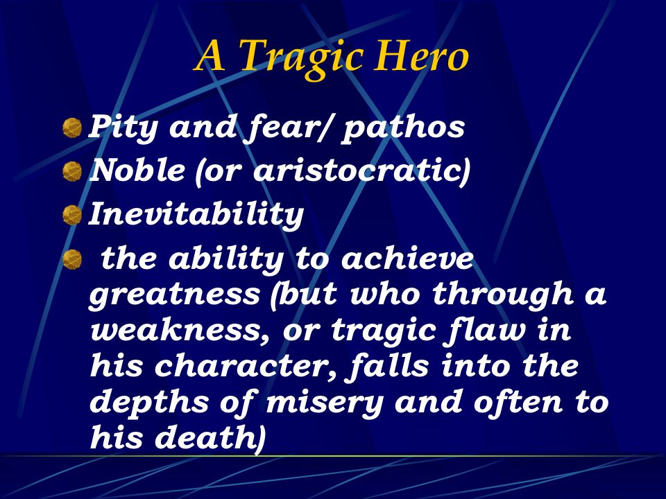 A Tragic Hero Pity and fear/ pathos Noble (or aristocratic) Inevitability the ability to achieve greatness (but who through a weakness, or tragic flaw in his character, falls into the depths of misery and often to his death)