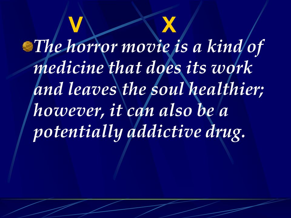 The horror movie is a kind of medicine that does its work and leaves the soul healthier; however, it can also be a potentially addictive drug.