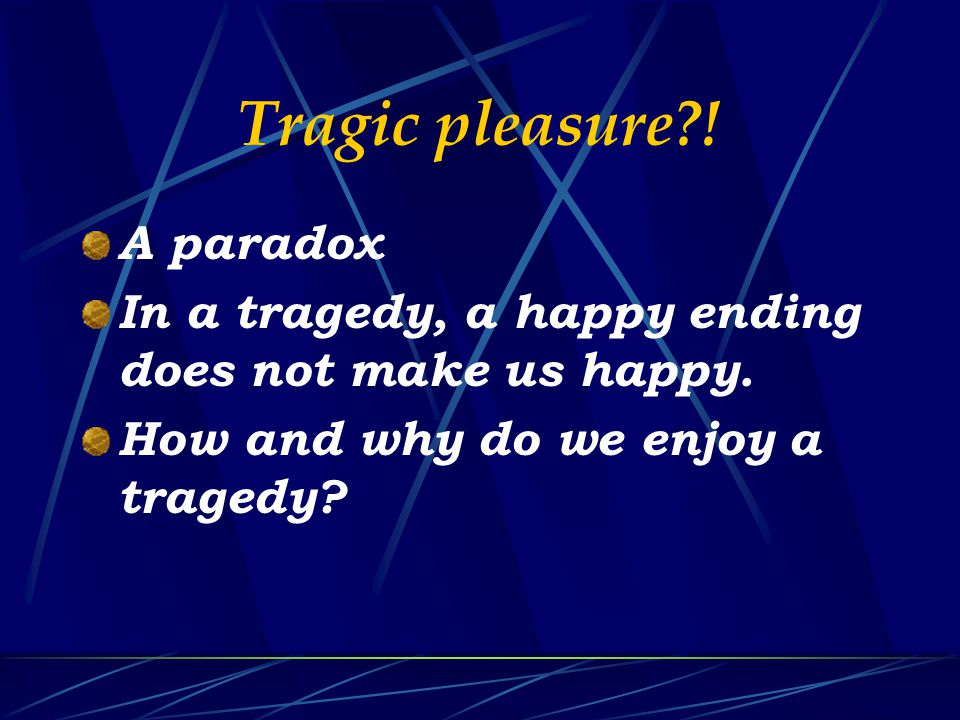 Tragic pleasure?. A paradox In a tragedy, a happy ending does not make us happy.