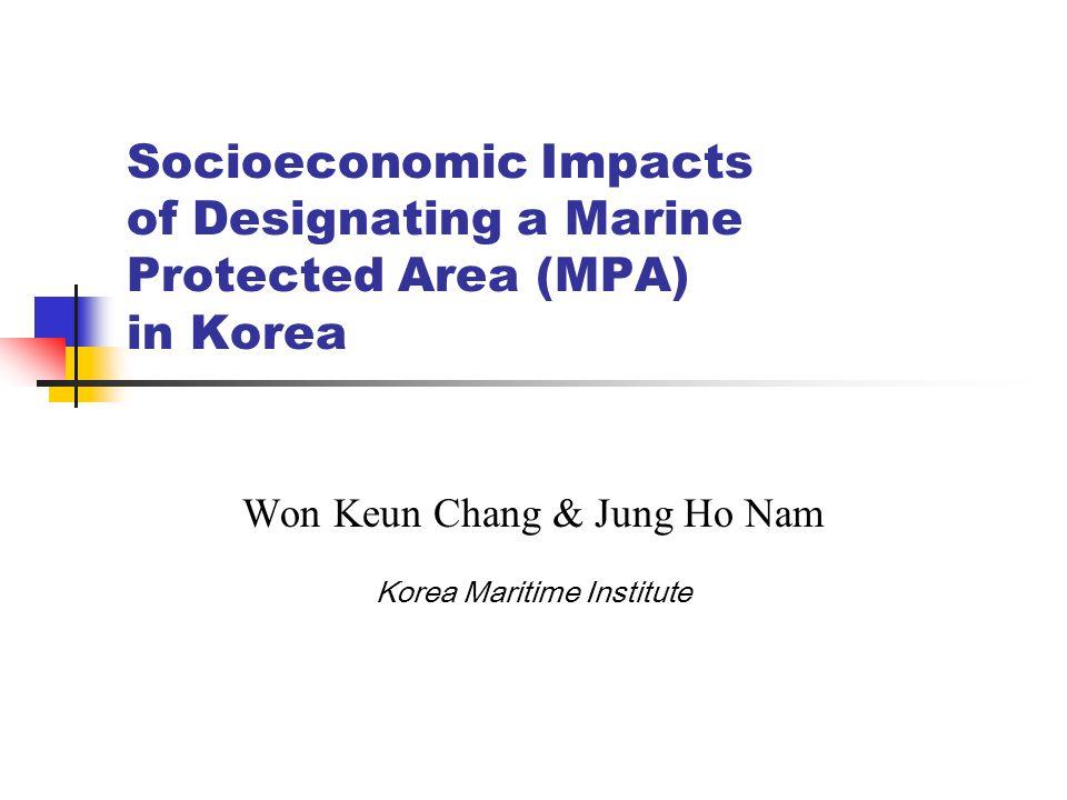 Socioeconomic Impacts of Designating a Marine Protected Area (MPA) in Korea Won Keun Chang & Jung Ho Nam Korea Maritime Institute
