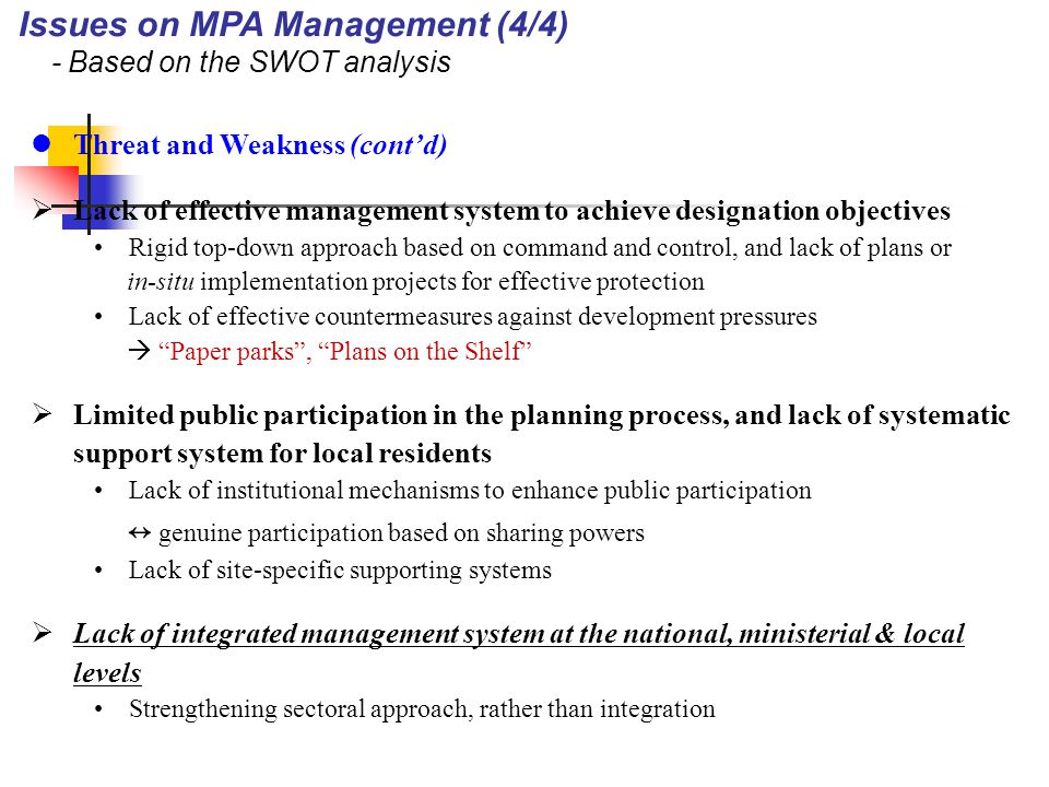Threat and Weakness (cont'd)  Lack of effective management system to achieve designation objectives Rigid top-down approach based on command and control, and lack of plans or in-situ implementation projects for effective protection Lack of effective countermeasures against development pressures  Paper parks , Plans on the Shelf  Limited public participation in the planning process, and lack of systematic support system for local residents Lack of institutional mechanisms to enhance public participation ↔ genuine participation based on sharing powers Lack of site-specific supporting systems  Lack of integrated management system at the national, ministerial & local levels Strengthening sectoral approach, rather than integration Issues on MPA Management (4/4) - Based on the SWOT analysis