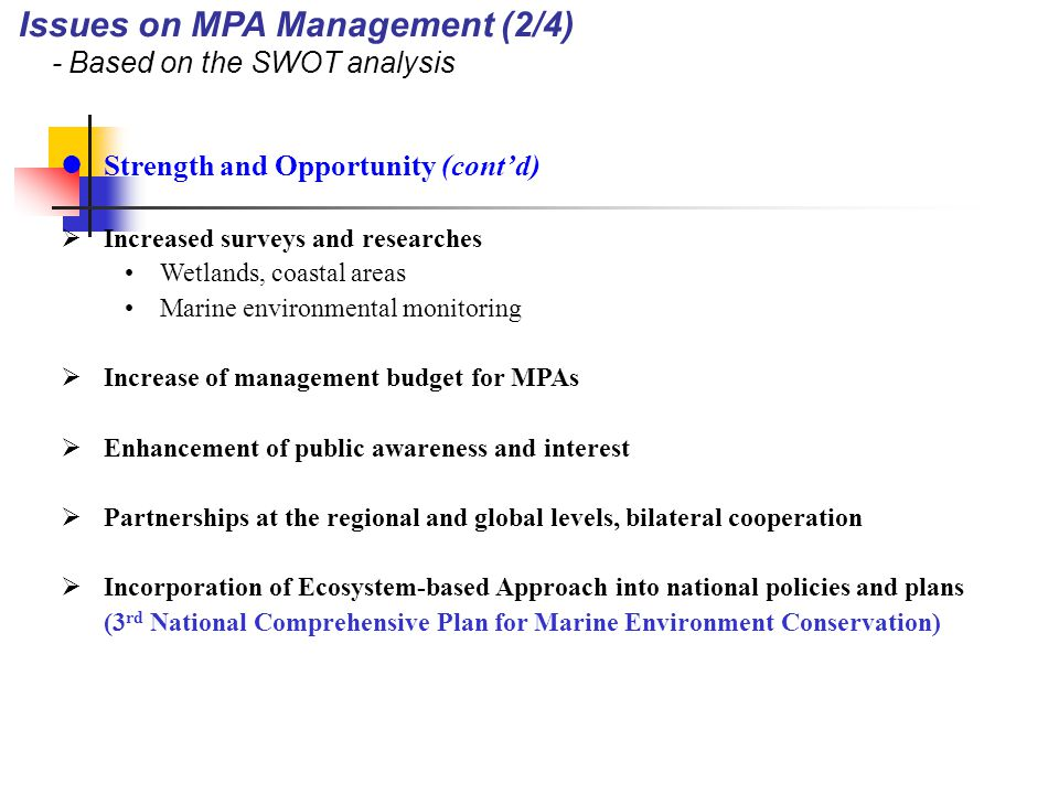 Threat and Weakness  Designation procedures need more scientific and systematic criteria Ambiguous and abstract designation criteria - little difference in designation criteria among MPAs lack of detailed and well-defined procedures  Conflicts between ministries and stakeholders in the designation process  Increase of claims against the designation of MPAs  Insufficient information for the rational decision-making Limited information, despite increase in survey activities Lack of researches on ecological functions of coastal and marine ecosystems Very few issue-oriented or problem solving-oriented surveys or researches  Lack of conflict resolution mechanism Lack of institutional mechanism to effectively deal with conflicts among stakeholders Issues on MPA Management (3/4) - Based on the SWOT analysis