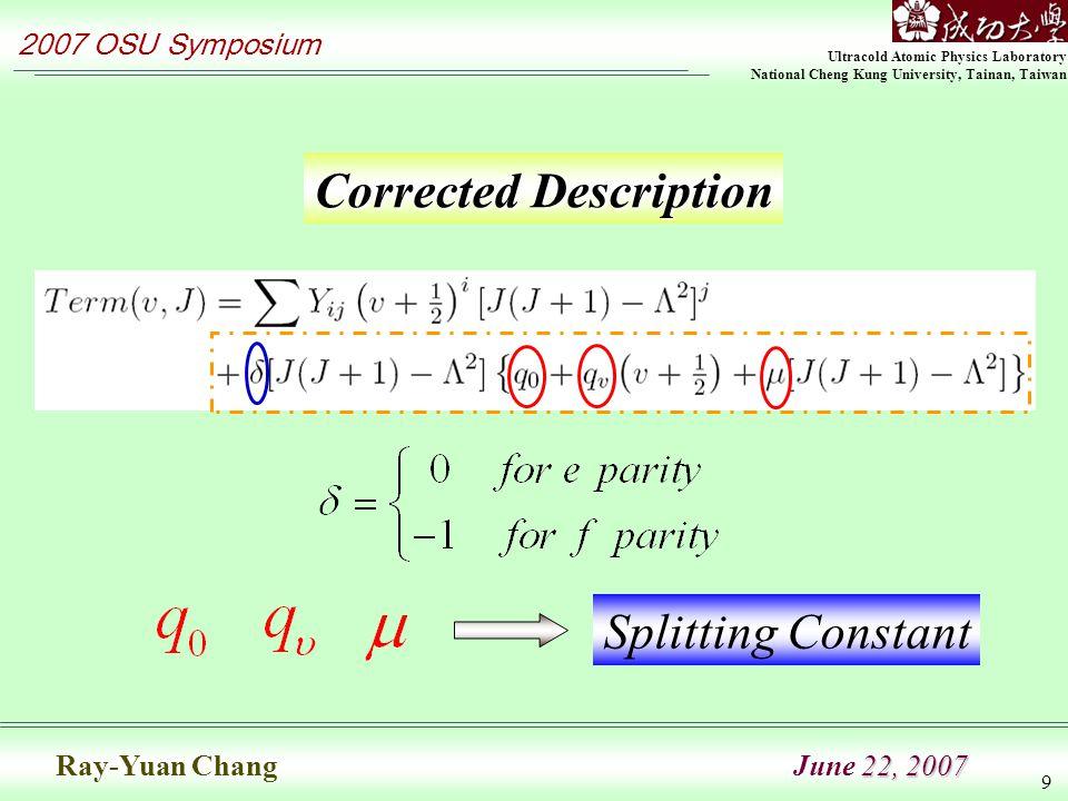 Ultracold Atomic Physics Laboratory National Cheng Kung University, Tainan, Taiwan 2007 OSU Symposium 22, 2007 Ray-Yuan Chang June 22, 2007 9 Corrected Description Splitting Constant