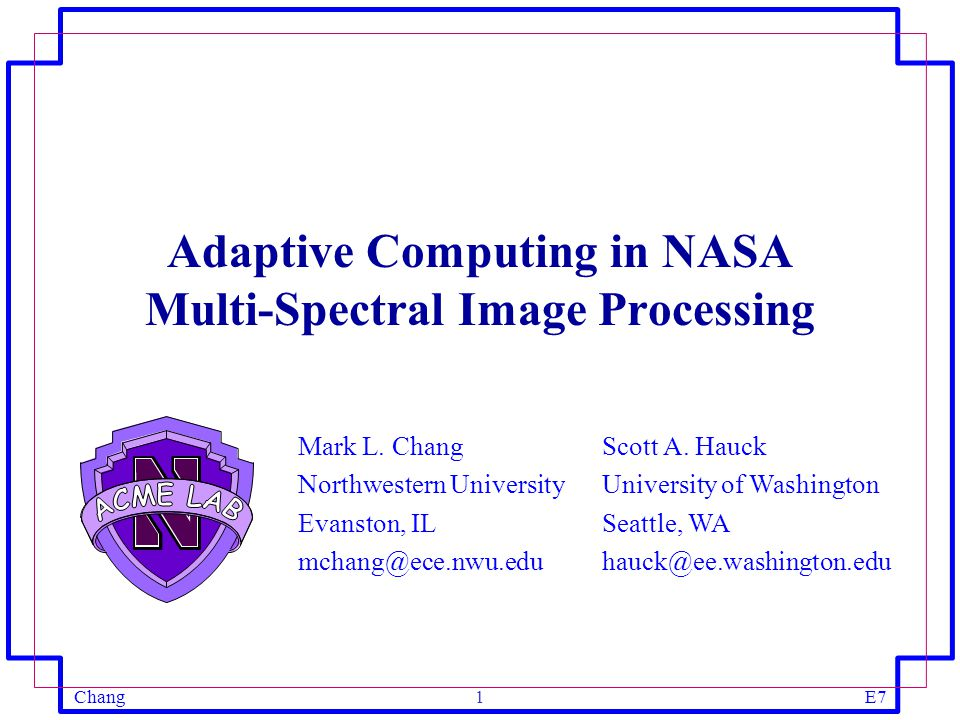 ChangE71 Mark L. Chang Northwestern University Evanston, IL mchang@ece.nwu.edu Adaptive Computing in NASA Multi-Spectral Image Processing Scott A. Hau
