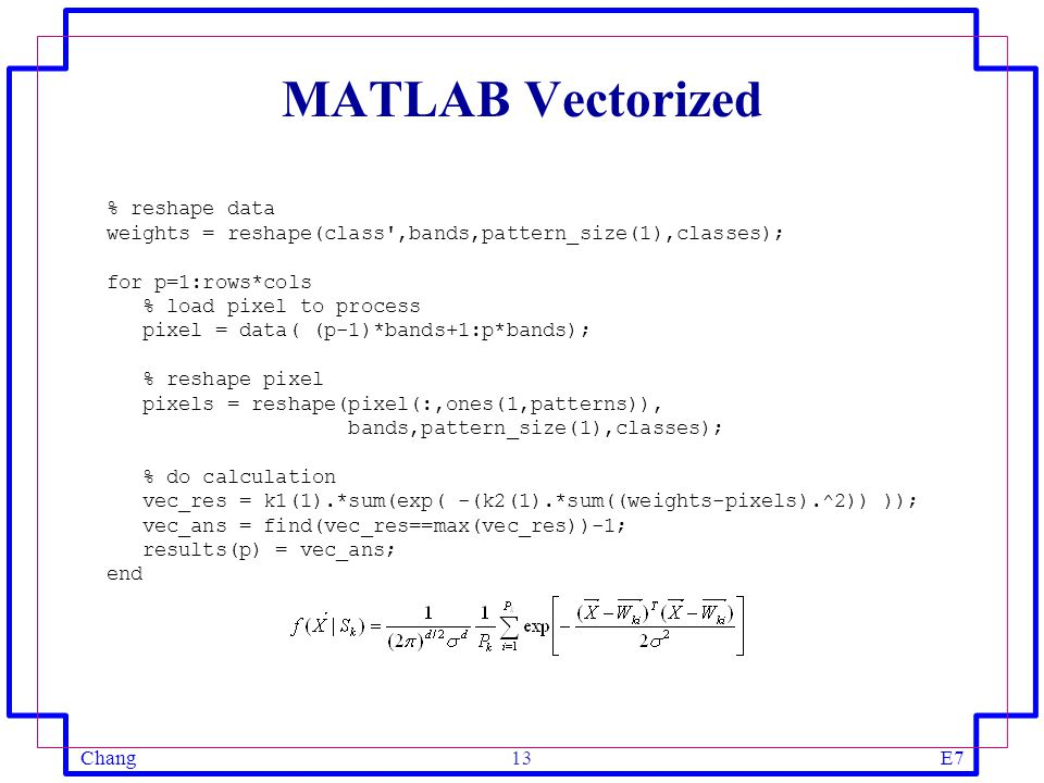 ChangE713 MATLAB Vectorized % reshape data weights = reshape(class',bands,pattern_size(1),classes); for p=1:rows*cols % load pixel to process pixel =