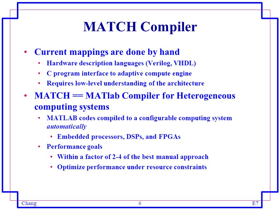 ChangE77 MATCH Compiler Framework Parse MATLAB programs into intermediate representation Build data and control dependence graph Identify scopes for fine-grain, medium grain, and coarse grain parallelism Map operations to multiple FPGAs, multiple embedded processors and multiple DSP processors Automatic parallelization, scheduling, and mapping