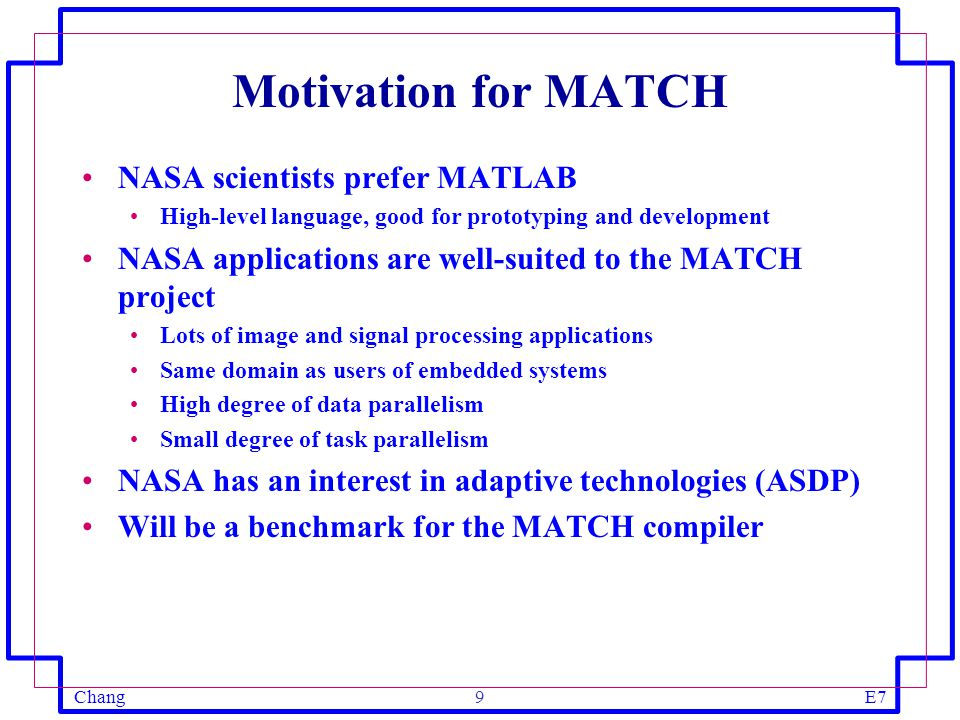 ChangE720 Conclusions NASA is interested in adaptive computing NASA has many candidate applications High processing loads and I/O requirements Applications are well-suited for acceleration using adaptive computing Scientists will want to write in MATLAB rather than C+VHDL Good benchmarks for the MATCH compiler Will help identify functions and procedures necessary for real-world applications