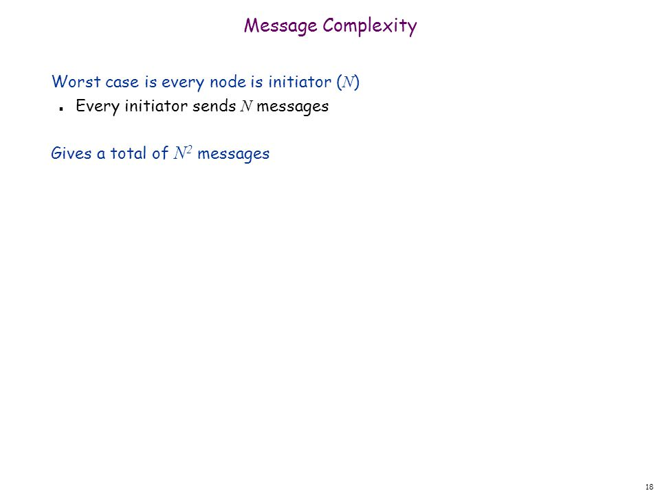 18 Message Complexity Worst case is every node is initiator ( N ) Every initiator sends N messages Gives a total of N 2 messages