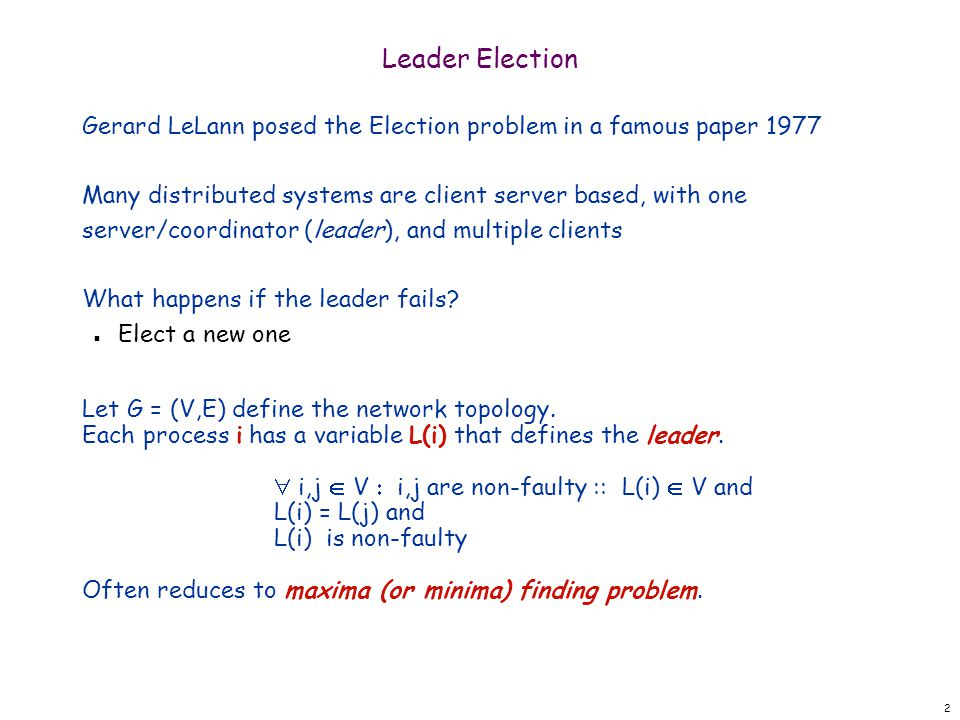 2 Leader Election Gerard LeLann posed the Election problem in a famous paper 1977 Many distributed systems are client server based, with one server/coordinator (leader), and multiple clients What happens if the leader fails.