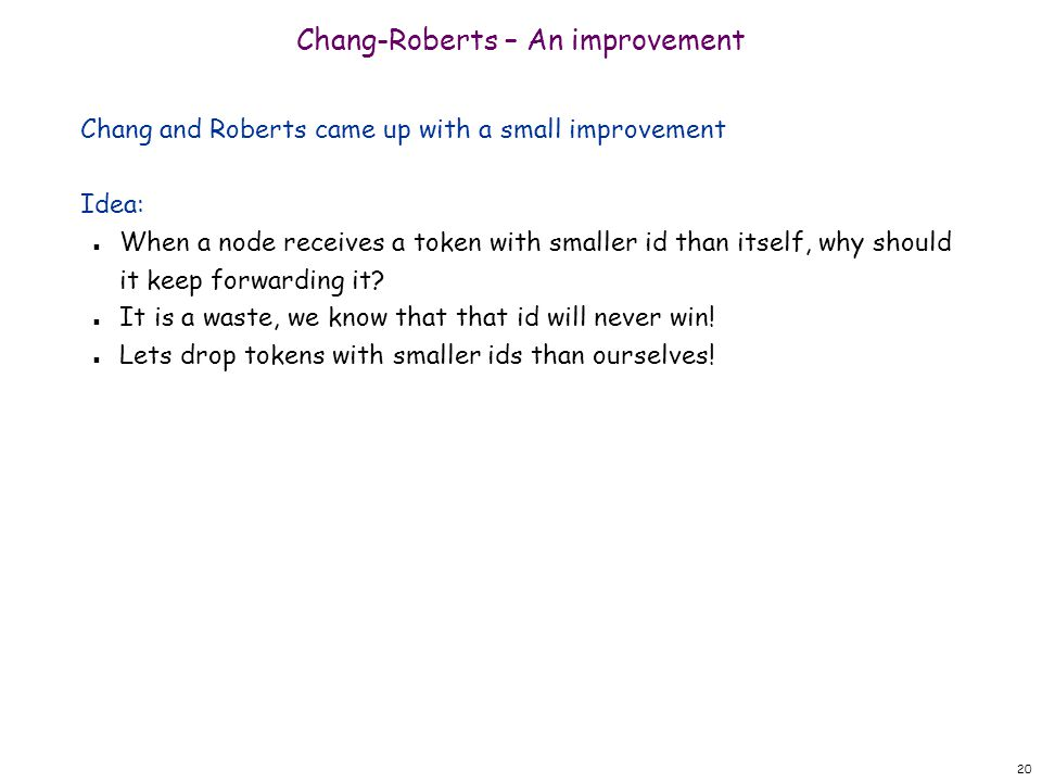 20 Chang-Roberts – An improvement Chang and Roberts came up with a small improvement Idea: n When a node receives a token with smaller id than itself, why should it keep forwarding it.