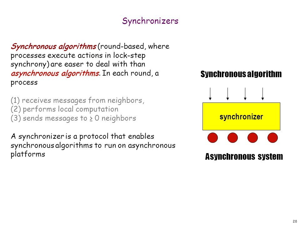 28 Synchronizers Synchronous algorithms (round-based, where processes execute actions in lock-step synchrony) are easer to deal with than asynchronous algorithms.