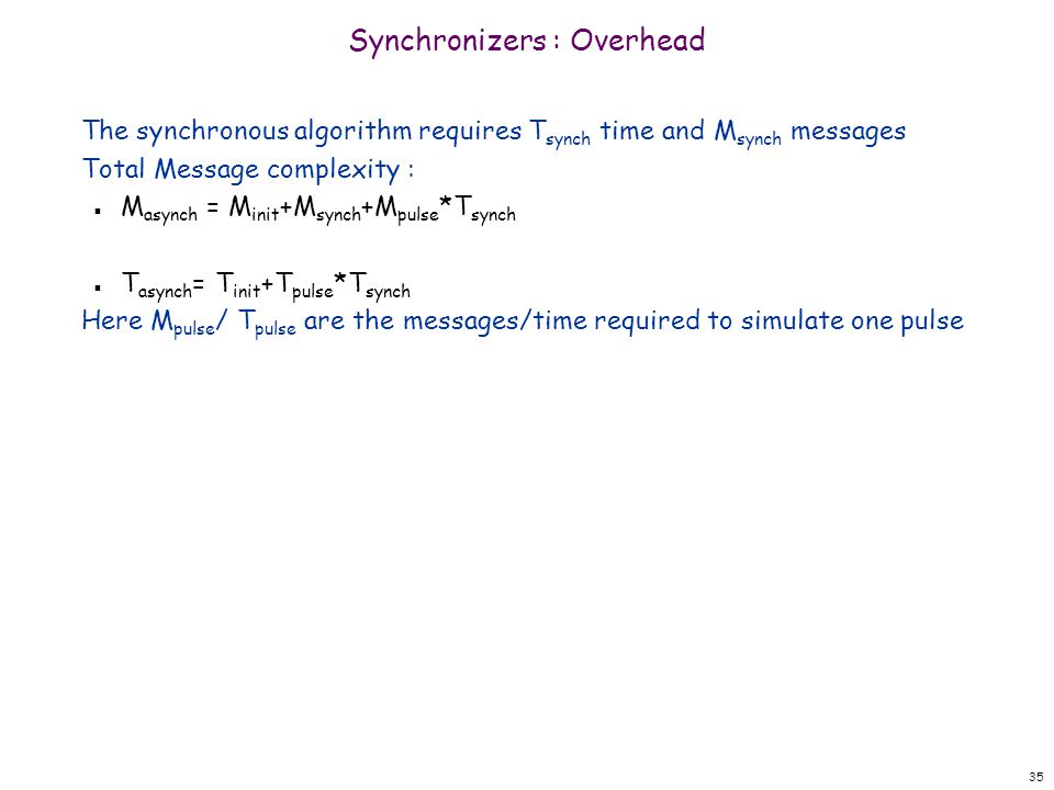 35 Synchronizers : Overhead The synchronous algorithm requires T synch time and M synch messages Total Message complexity : n M asynch = M init +M synch +M pulse *T synch n T asynch = T init +T pulse *T synch Here M pulse / T pulse are the messages/time required to simulate one pulse