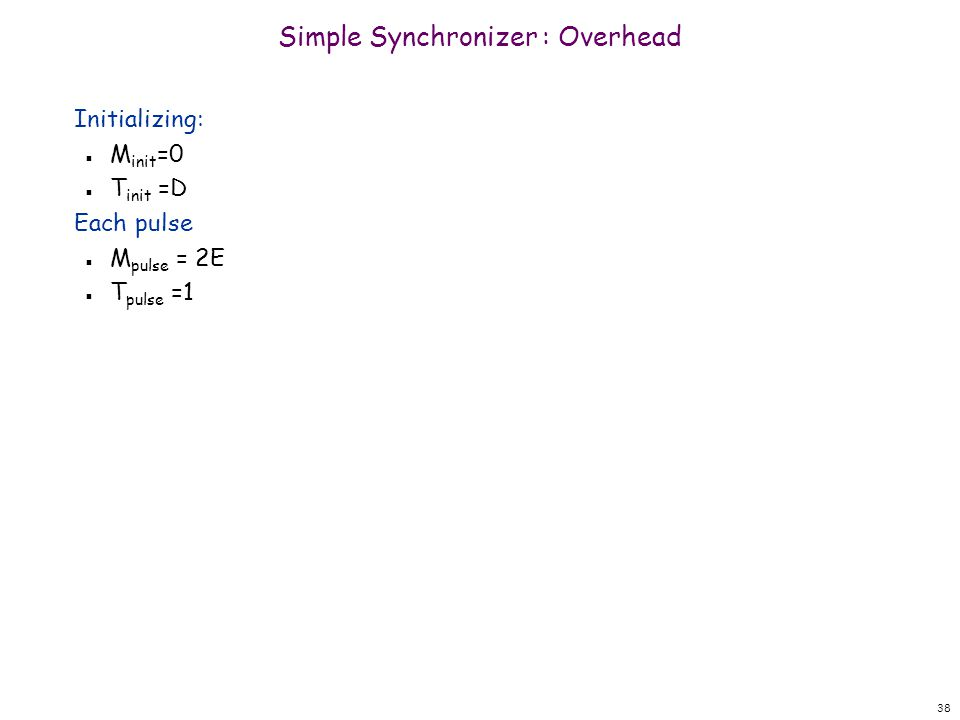 38 Simple Synchronizer : Overhead Initializing: n M init =0 n T init =D Each pulse n M pulse = 2E n T pulse =1