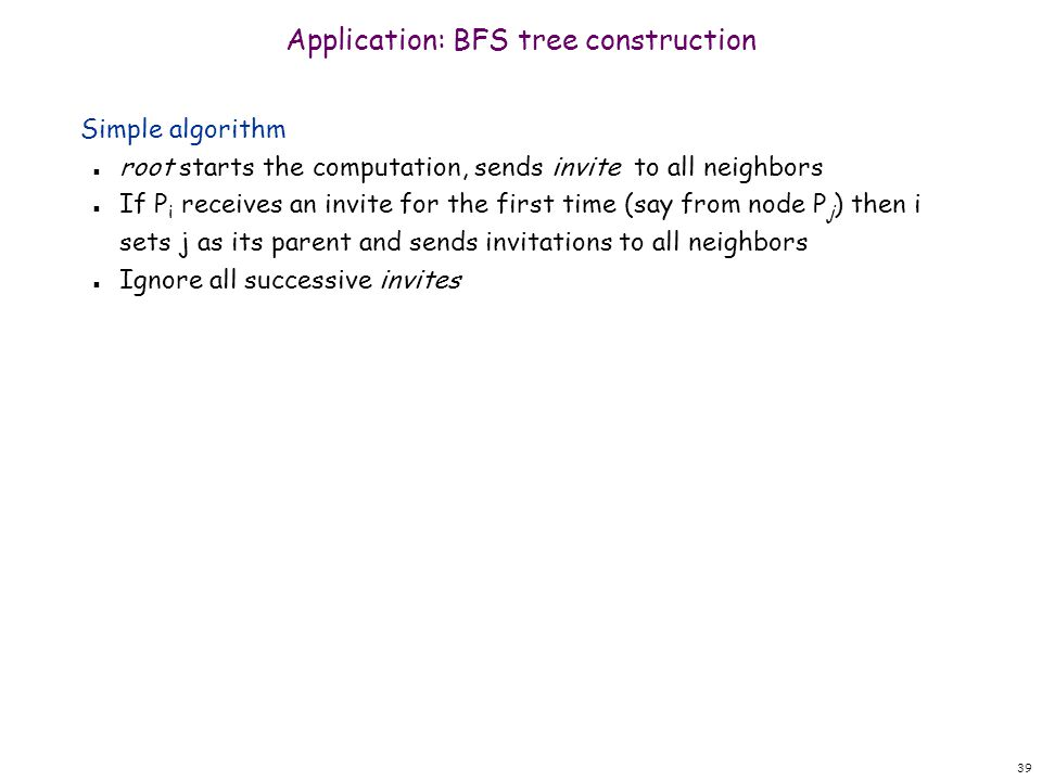39 Application: BFS tree construction Simple algorithm n root starts the computation, sends invite to all neighbors n If P i receives an invite for the first time (say from node P j ) then i sets j as its parent and sends invitations to all neighbors n Ignore all successive invites