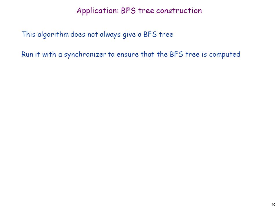 40 Application: BFS tree construction This algorithm does not always give a BFS tree Run it with a synchronizer to ensure that the BFS tree is computed