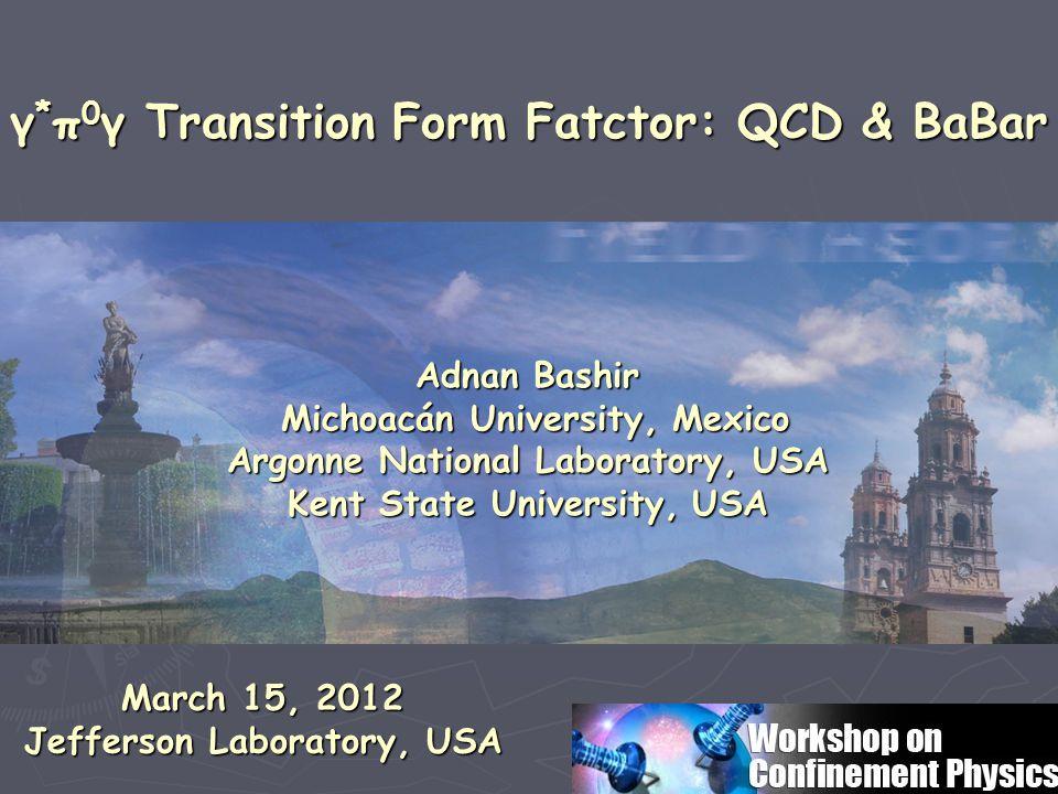 Adnan Bashir Michoacán University, Mexico Michoacán University, Mexico Argonne National Laboratory, USA Kent State University, USA γ * π 0 γ Transition Form Fatctor: QCD & BaBar γ * π 0 γ Transition Form Fatctor: QCD & BaBar March 15, 2012 Jefferson Laboratory, USA