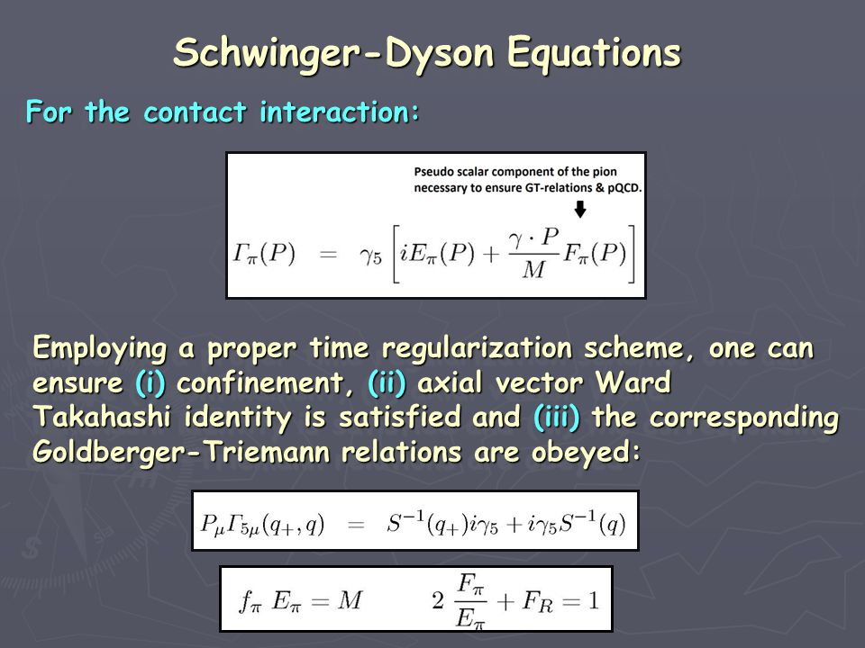For the contact interaction: For the contact interaction: For the contact interaction: For the contact interaction: Schwinger-Dyson Equations Schwinger-Dyson Equations Schwinger-Dyson Equations Schwinger-Dyson Equations Employing a proper time regularization scheme, one can Employing a proper time regularization scheme, one can ensure (i) confinement, (ii) axial vector Ward ensure (i) confinement, (ii) axial vector Ward Takahashi identity is satisfied and (iii) the corresponding Takahashi identity is satisfied and (iii) the corresponding Goldberger-Triemann relations are obeyed: Goldberger-Triemann relations are obeyed: Employing a proper time regularization scheme, one can Employing a proper time regularization scheme, one can ensure (i) confinement, (ii) axial vector Ward ensure (i) confinement, (ii) axial vector Ward Takahashi identity is satisfied and (iii) the corresponding Takahashi identity is satisfied and (iii) the corresponding Goldberger-Triemann relations are obeyed: Goldberger-Triemann relations are obeyed:
