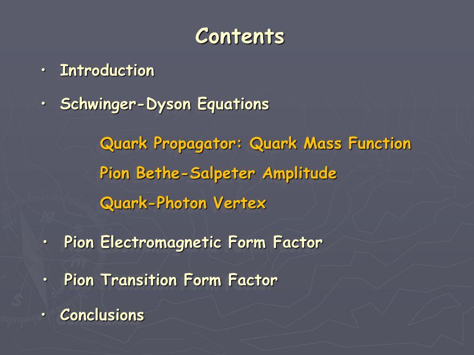 Contents Pion Electromagnetic Form Factor Pion Electromagnetic Form Factor Pion Electromagnetic Form Factor Pion Electromagnetic Form Factor Pion Electromagnetic Form Factor Pion Electromagnetic Form Factor Pion Electromagnetic Form Factor Pion Electromagnetic Form Factor Conclusions Conclusions Conclusions Conclusions Conclusions Conclusions Conclusions Conclusions Introduction Introduction Introduction Introduction Introduction Introduction Introduction Introduction Schwinger-Dyson Equations Schwinger-Dyson Equations Schwinger-Dyson Equations Schwinger-Dyson Equations Schwinger-Dyson Equations Schwinger-Dyson Equations Schwinger-Dyson Equations Schwinger-Dyson Equations Quark Propagator: Quark Mass Function Quark Propagator: Quark Mass Function Quark Propagator: Quark Mass Function Quark Propagator: Quark Mass Function Quark-Photon Vertex Quark-Photon Vertex Quark-Photon Vertex Quark-Photon Vertex Pion Bethe-Salpeter Amplitude Pion Bethe-Salpeter Amplitude Pion Bethe-Salpeter Amplitude Pion Bethe-Salpeter Amplitude Pion Transition Form Factor Pion Transition Form Factor Pion Transition Form Factor Pion Transition Form Factor Pion Transition Form Factor Pion Transition Form Factor Pion Transition Form Factor Pion Transition Form Factor