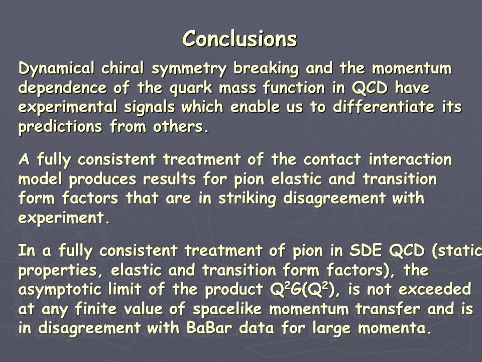 Conclusions Dynamical chiral symmetry breaking and the momentum dependence of the quark mass function in QCD have experimental signals which enable us to differentiate its predictions from others.