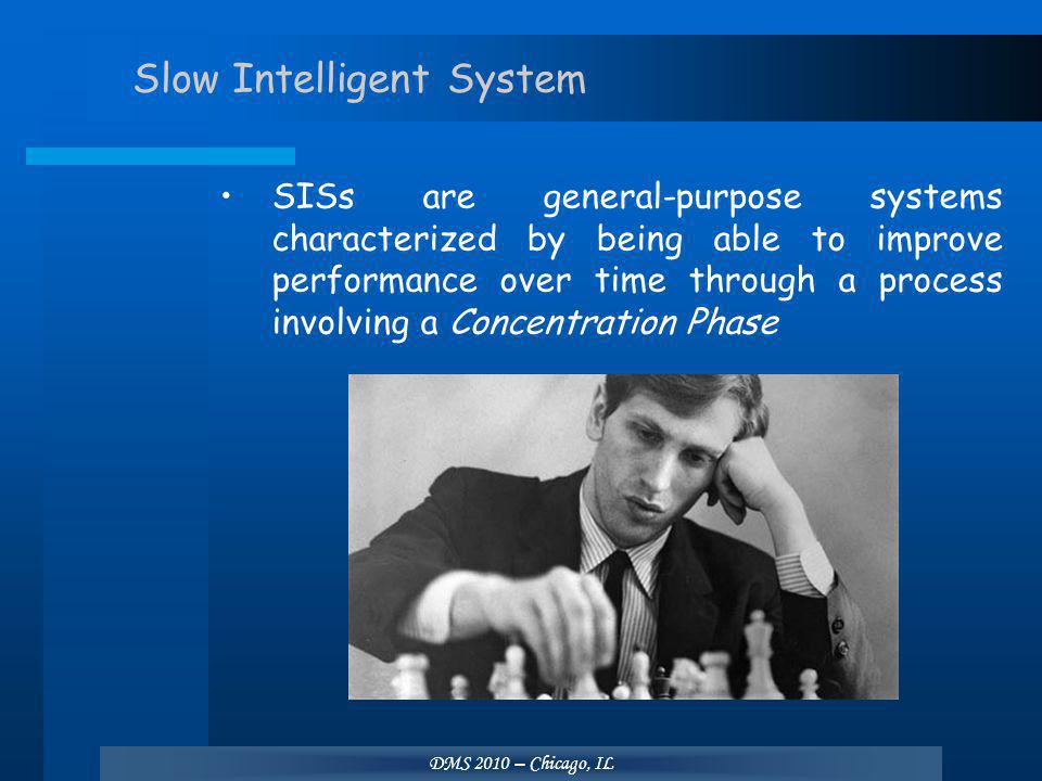 DMS 2010 – Chicago, IL Slow Intelligent System SISs are general-purpose systems characterized by being able to improve performance over time through a process involving a Concentration Phase