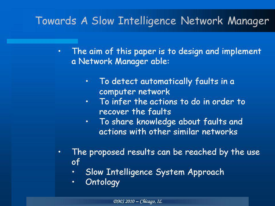 DMS 2010 – Chicago, IL Towards A Slow Intelligence Network Manager The aim of this paper is to design and implement a Network Manager able: To detect automatically faults in a computer network To infer the actions to do in order to recover the faults To share knowledge about faults and actions with other similar networks The proposed results can be reached by the use of Slow Intelligence System Approach Ontology