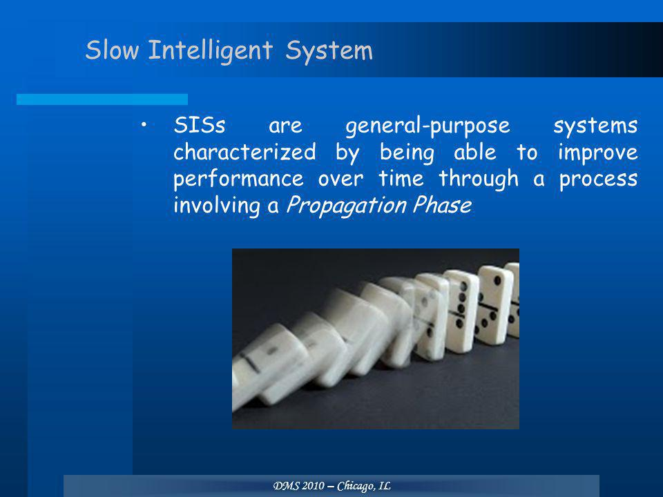 DMS 2010 – Chicago, IL Slow Intelligent System SISs are general-purpose systems characterized by being able to improve performance over time through a process involving a Propagation Phase
