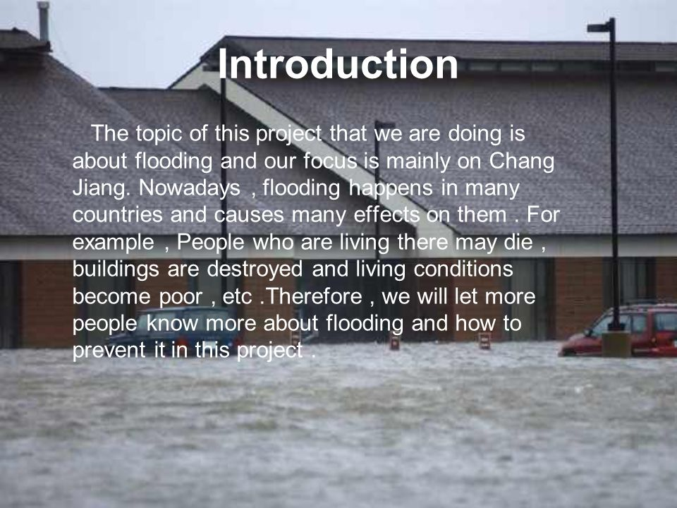 Introduction The topic of this project that we are doing is about flooding and our focus is mainly on Chang Jiang. Nowadays, flooding happens in many