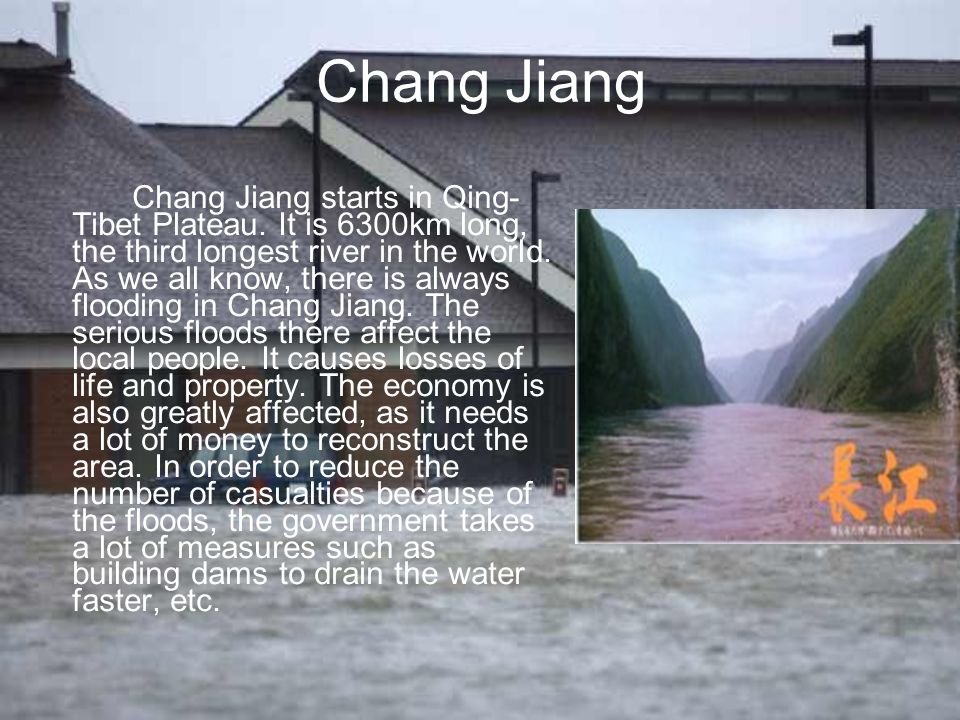 Chang Jiang Chang Jiang starts in Qing- Tibet Plateau. It is 6300km long, the third longest river in the world. As we all know, there is always floodi