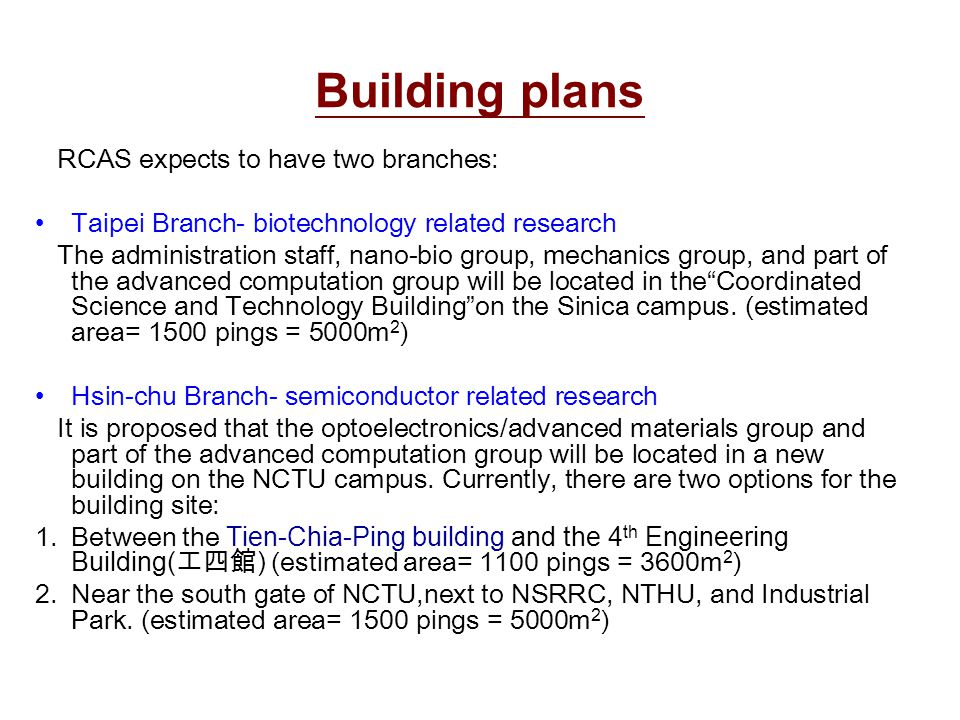 Building plans RCAS expects to have two branches: Taipei Branch- biotechnology related research The administration staff, nano-bio group, mechanics group, and part of the advanced computation group will be located in the Coordinated Science and Technology Building on the Sinica campus.