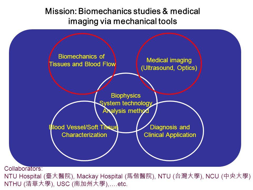 Biophysics System technology Analysis method Medical imaging (Ultrasound, Optics) Biomechanics of Tissues and Blood Flow Diagnosis and Clinical Application Blood Vessel/Soft Tissue Characterization Collaborators: NTU Hospital ( 臺大醫院 ), Mackay Hospital ( 馬偕醫院 ), NTU ( 台灣大學 ), NCU ( 中央大學 ) NTHU ( 清華大學 ), USC ( 南加州大學 ),….etc.
