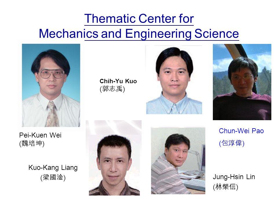 Thematic Center for Mechanics and Engineering Science Chih-Yu Kuo ( 郭志禹 ) Kuo-Kang Liang ( 梁國淦 ) Jung-Hsin Lin ( 林榮信 ) Chun-Wei Pao ( 包淳偉 ) Pei-Kuen Wei ( 魏培坤 )