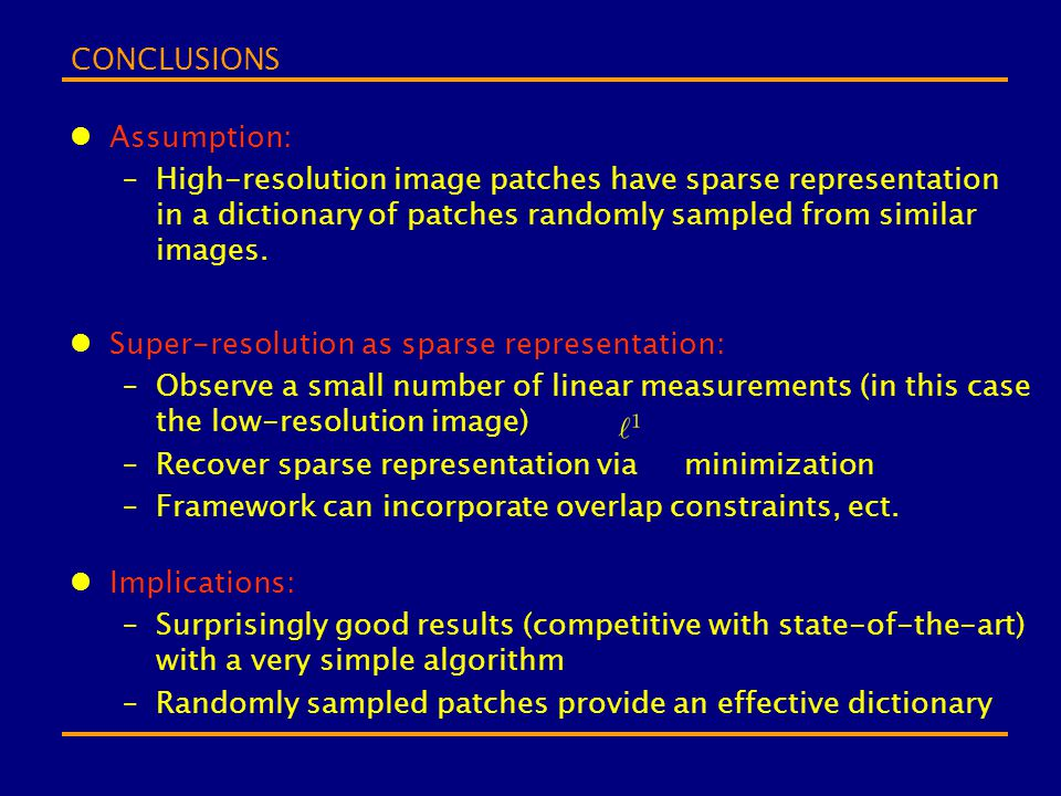 CONCLUSIONS Assumption: –High-resolution image patches have sparse representation in a dictionary of patches randomly sampled from similar images. Sup