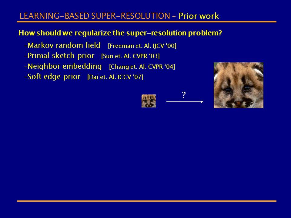 LEARNING-BASED SUPER-RESOLUTION – Prior work How should we regularize the super-resolution problem? –Markov random field [Freeman et. Al. IJCV '00] –P