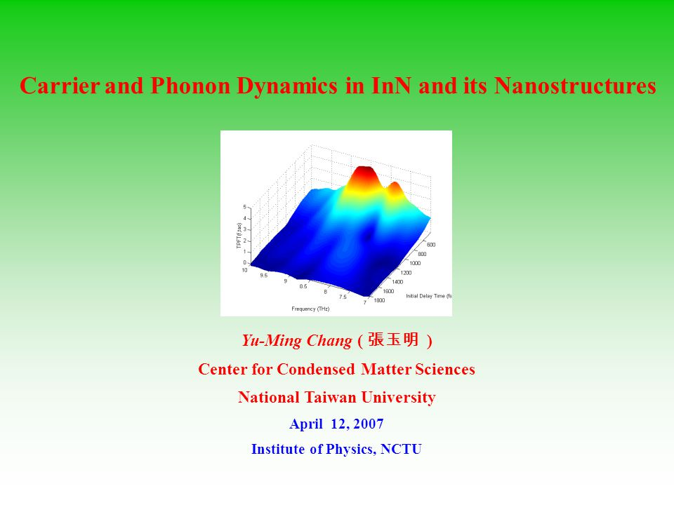 Yu-Ming Chang ( 張玉明 ) Center for Condensed Matter Sciences National Taiwan University April 12, 2007 Institute of Physics, NCTU Carrier and Phonon Dynamics in InN and its Nanostructures