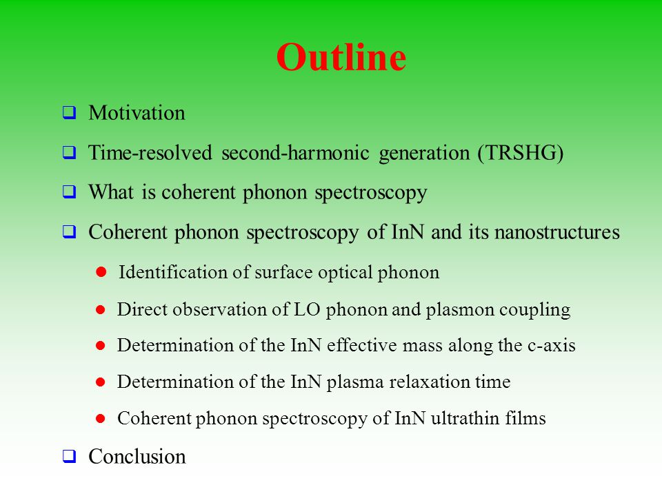 Outline  Motivation  Time-resolved second-harmonic generation (TRSHG)  What is coherent phonon spectroscopy  Coherent phonon spectroscopy of InN and its nanostructures Identification of surface optical phonon Direct observation of LO phonon and plasmon coupling Determination of the InN effective mass along the c-axis Determination of the InN plasma relaxation time Coherent phonon spectroscopy of InN ultrathin films  Conclusion
