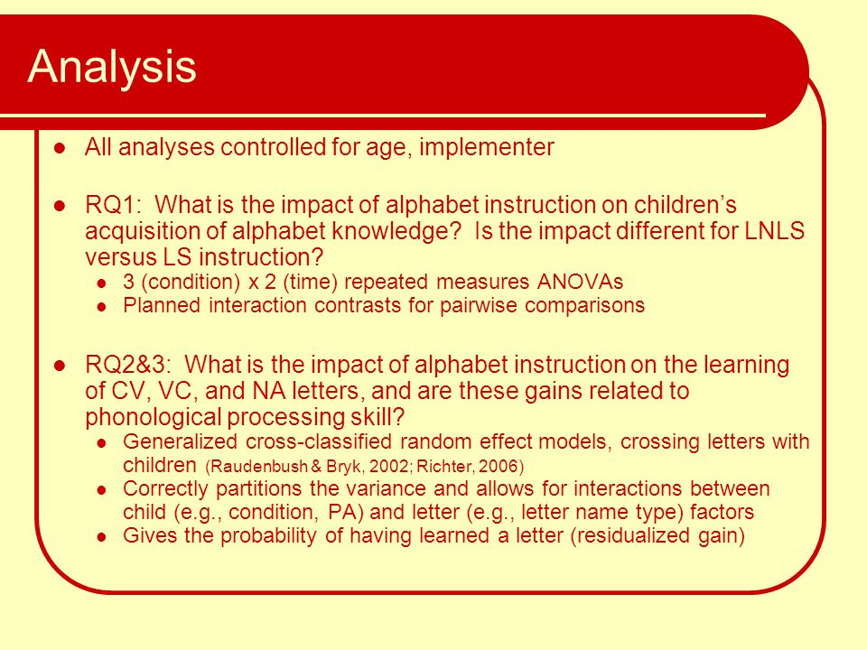 Analysis All analyses controlled for age, implementer RQ1: What is the impact of alphabet instruction on children's acquisition of alphabet knowledge?