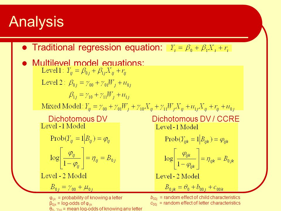Analysis Traditional regression equation: Multilevel model equations: Dichotomous DV φ ijk = probability of knowing a letter β 0jk = log-odds of φ ijk