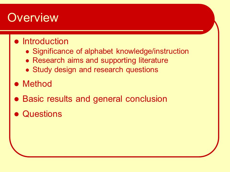 Overview Introduction Significance of alphabet knowledge/instruction Research aims and supporting literature Study design and research questions Metho