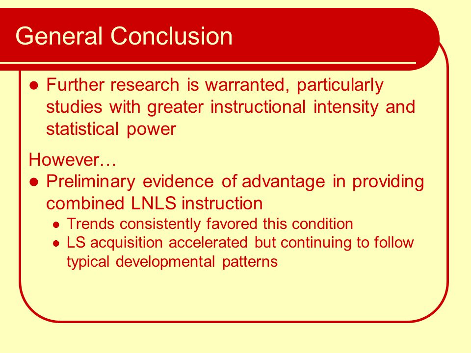 General Conclusion Further research is warranted, particularly studies with greater instructional intensity and statistical power However… Preliminary