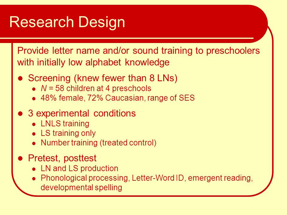 Research Design Provide letter name and/or sound training to preschoolers with initially low alphabet knowledge Screening (knew fewer than 8 LNs) N =