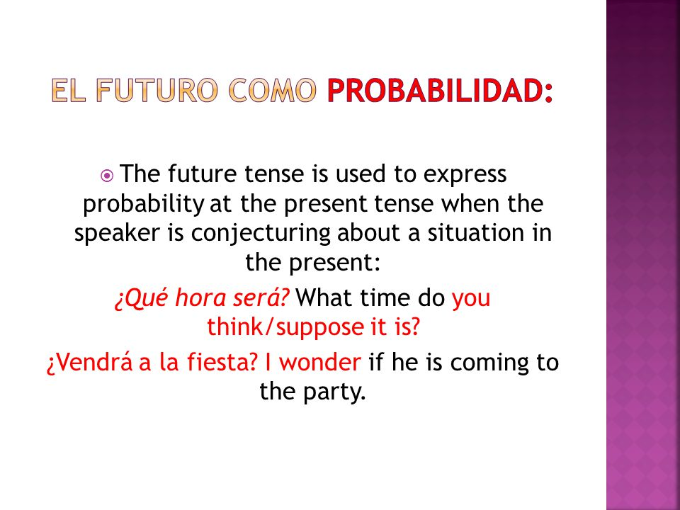  The future tense is used to express probability at the present tense when the speaker is conjecturing about a situation in the present: ¿Qué hora será.