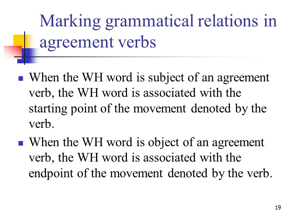 19 Marking grammatical relations in agreement verbs When the WH word is subject of an agreement verb, the WH word is associated with the starting point of the movement denoted by the verb.