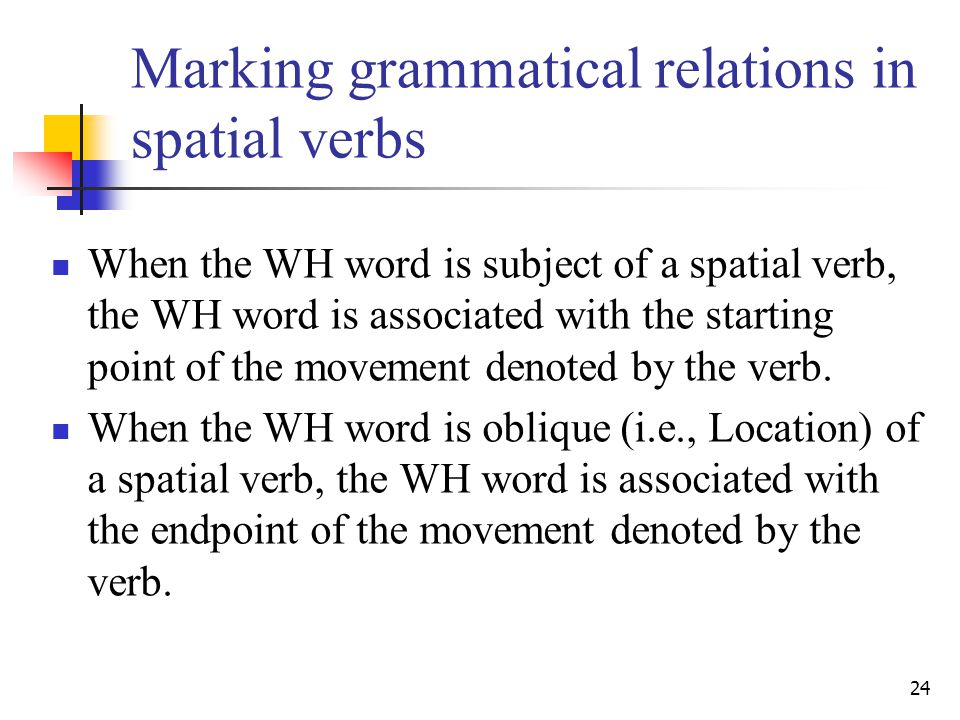 24 Marking grammatical relations in spatial verbs When the WH word is subject of a spatial verb, the WH word is associated with the starting point of the movement denoted by the verb.